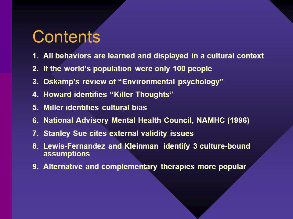 Contents 1.All behaviors are learned and displayed in a cultural context 2.If the worlds population were only 100 people 3.Oskamps review of Environmental psychology 4.Howard identifies Killer Thoughts 5.Miller identifies cultural bias 6.National Advisory Mental Health Council, NAMHC (1996) 7.Stanley Sue cites external validity issues 8.Lewis-Fernandez and Kleinman identify 3 culture-bound assumptions 9.Alternative and complementary therapies more popular