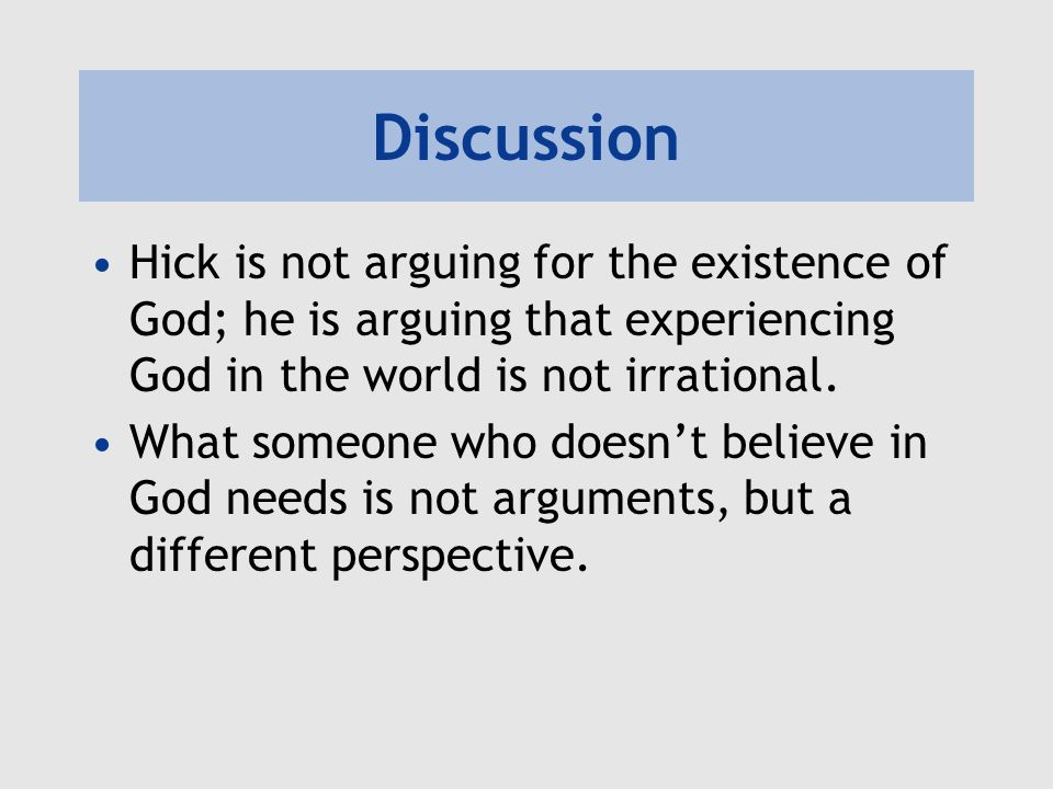 Discussion Hick is not arguing for the existence of God; he is arguing that experiencing God in the world is not irrational.