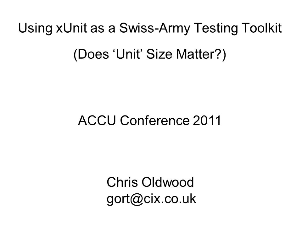 Using xUnit as a Swiss-Army Testing Toolkit (Does Unit Size Matter ) ACCU Conference 2011 Chris Oldwood