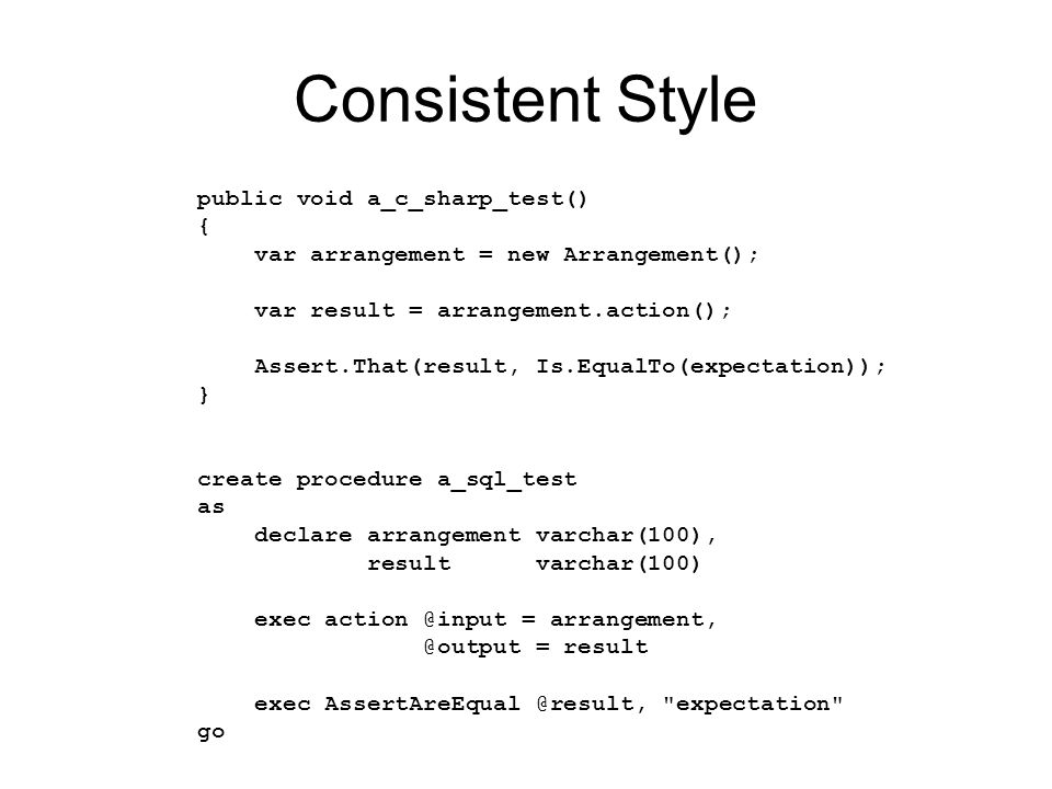 Consistent Style public void a_c_sharp_test() { var arrangement = new Arrangement(); var result = arrangement.action(); Assert.That(result, Is.EqualTo(expectation)); } create procedure a_sql_test as declare arrangement varchar(100), result varchar(100) exec = = result exec expectation go