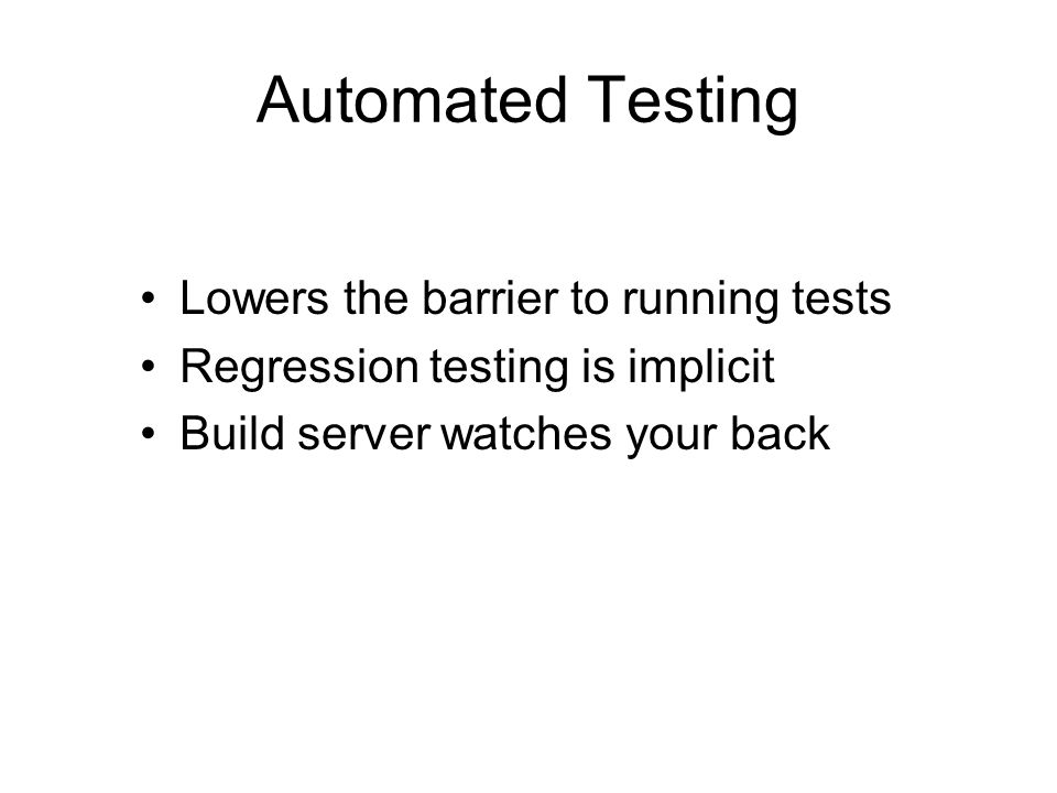 Automated Testing Lowers the barrier to running tests Regression testing is implicit Build server watches your back
