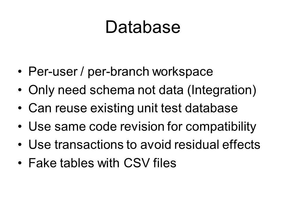 Database Per-user / per-branch workspace Only need schema not data (Integration) Can reuse existing unit test database Use same code revision for compatibility Use transactions to avoid residual effects Fake tables with CSV files
