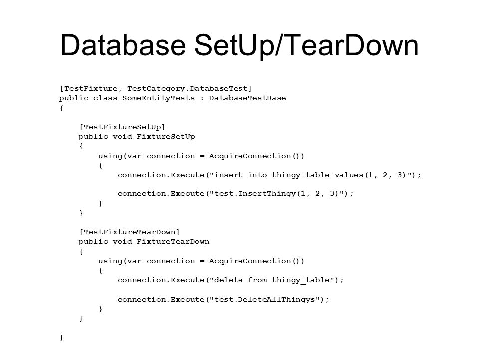 Database SetUp/TearDown [TestFixture, TestCategory.DatabaseTest] public class SomeEntityTests : DatabaseTestBase { [TestFixtureSetUp] public void FixtureSetUp { using(var connection = AcquireConnection()) { connection.Execute( insert into thingy_table values(1, 2, 3) ); connection.Execute( test.InsertThingy(1, 2, 3) ); } [TestFixtureTearDown] public void FixtureTearDown { using(var connection = AcquireConnection()) { connection.Execute( delete from thingy_table ); connection.Execute( test.DeleteAllThingys ); }