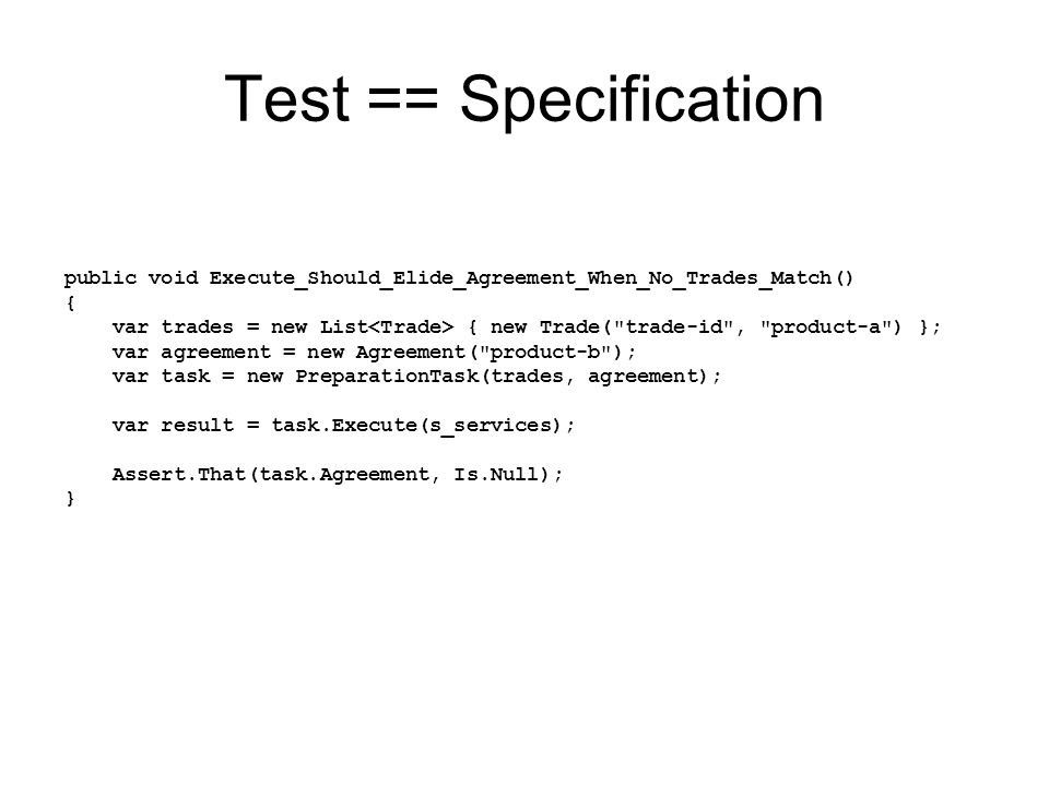 Test == Specification public void Execute_Should_Elide_Agreement_When_No_Trades_Match() { var trades = new List { new Trade( trade-id , product-a ) }; var agreement = new Agreement( product-b ); var task = new PreparationTask(trades, agreement); var result = task.Execute(s_services); Assert.That(task.Agreement, Is.Null); }