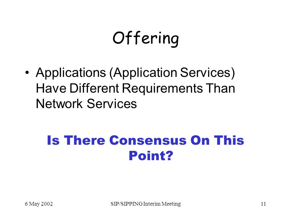 6 May 2002SIP/SIPPING Interim Meeting11 Offering Applications (Application Services) Have Different Requirements Than Network Services Is There Consensus On This Point