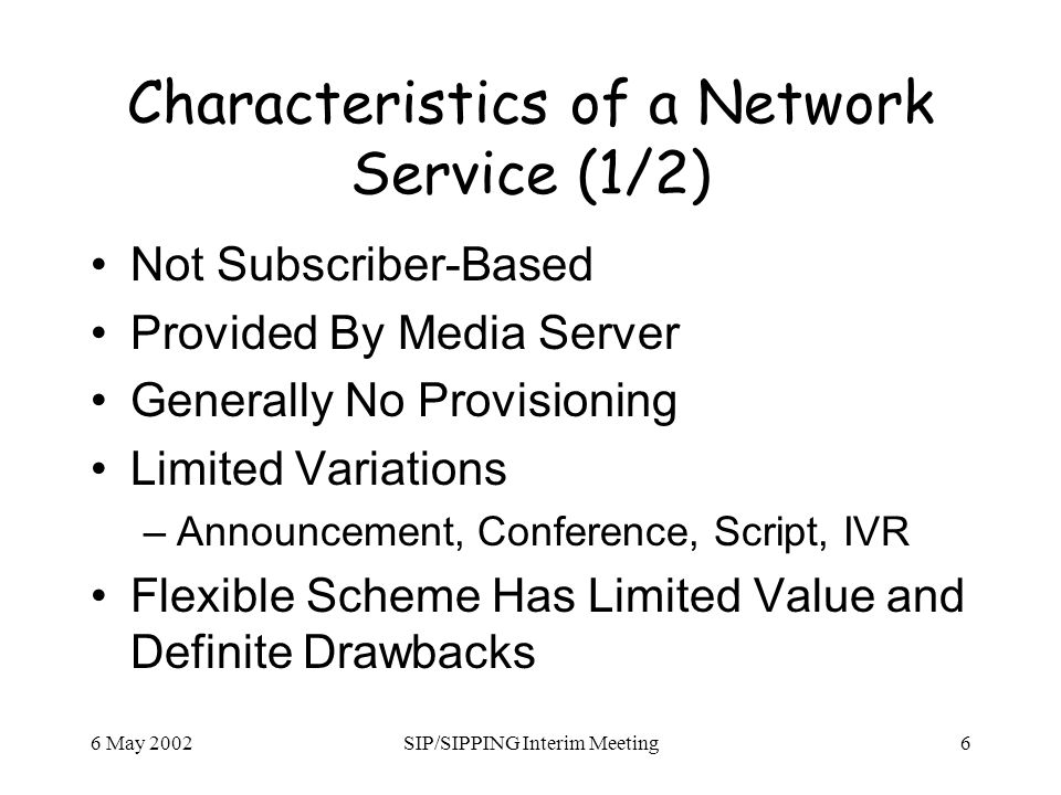 6 May 2002SIP/SIPPING Interim Meeting6 Characteristics of a Network Service (1/2) Not Subscriber-Based Provided By Media Server Generally No Provisioning Limited Variations –Announcement, Conference, Script, IVR Flexible Scheme Has Limited Value and Definite Drawbacks