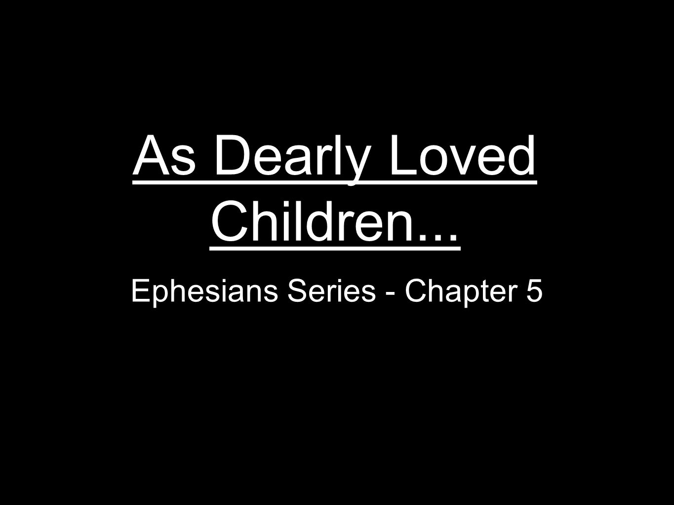 As Dearly Loved Children... Ephesians Series - Chapter 5