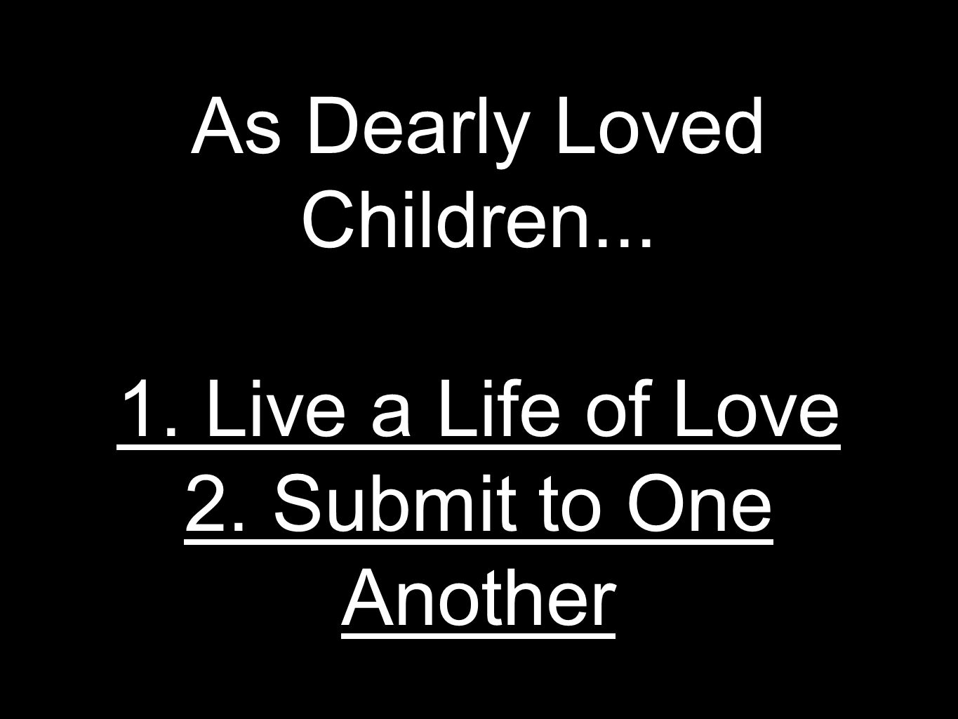 As Dearly Loved Children Live a Life of Love 2. Submit to One Another