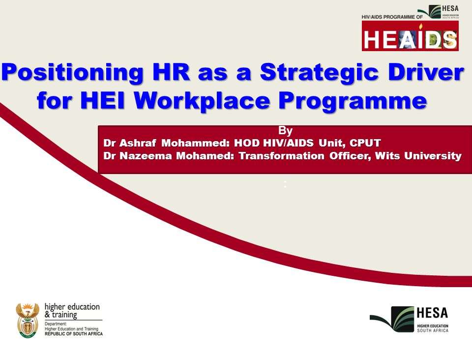 By Dr Ashraf Mohammed: HOD HIV/AIDS Unit, CPUT Dr Nazeema Mohamed: Transformation Officer, Wits University : Positioning HR as a Strategic Driver for HEI Workplace Programme