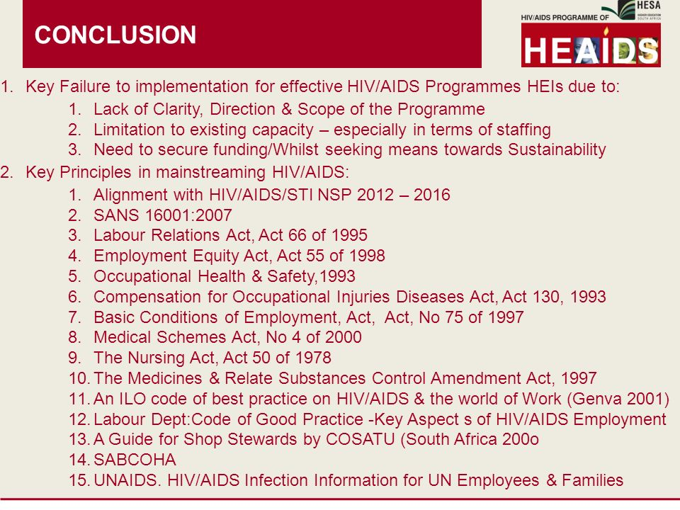 CONCLUSION 1.Key Failure to implementation for effective HIV/AIDS Programmes HEIs due to: 1.Lack of Clarity, Direction & Scope of the Programme 2.Limitation to existing capacity – especially in terms of staffing 3.Need to secure funding/Whilst seeking means towards Sustainability 2.Key Principles in mainstreaming HIV/AIDS: 1.Alignment with HIV/AIDS/STI NSP 2012 – SANS 16001: Labour Relations Act, Act 66 of Employment Equity Act, Act 55 of Occupational Health & Safety, Compensation for Occupational Injuries Diseases Act, Act 130, Basic Conditions of Employment, Act, Act, No 75 of Medical Schemes Act, No 4 of The Nursing Act, Act 50 of The Medicines & Relate Substances Control Amendment Act, An ILO code of best practice on HIV/AIDS & the world of Work (Genva 2001) 12.Labour Dept:Code of Good Practice -Key Aspect s of HIV/AIDS Employment 13.A Guide for Shop Stewards by COSATU (South Africa 200o 14.SABCOHA 15.UNAIDS.