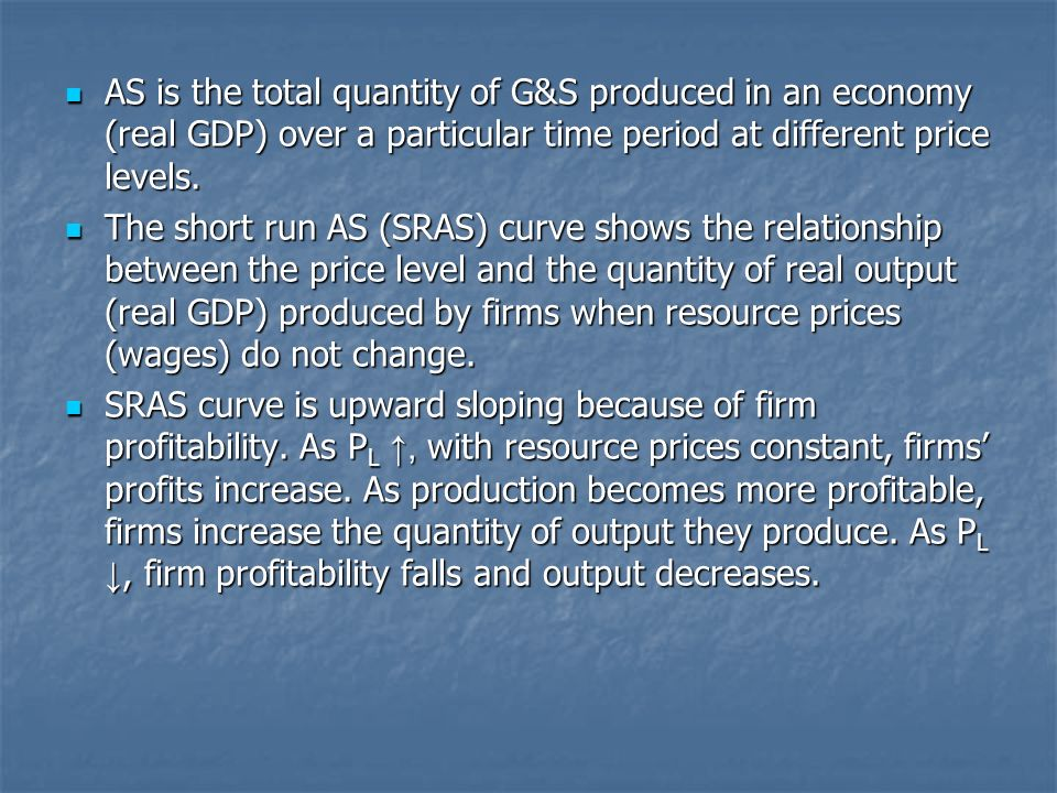 AS is the total quantity of G&S produced in an economy (real GDP) over a particular time period at different price levels.