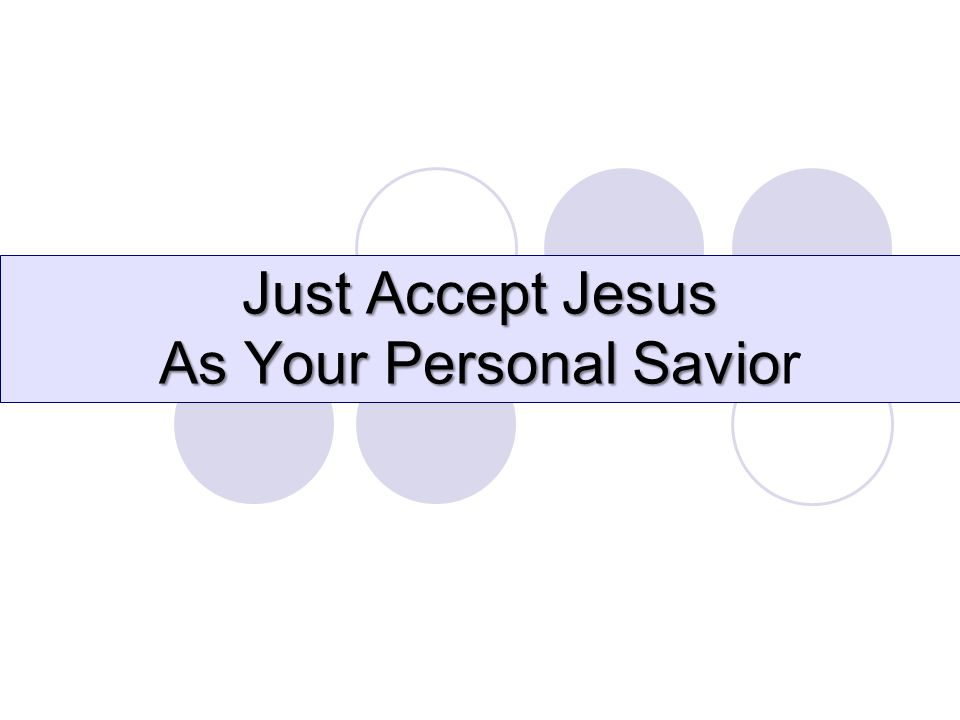 Just Accept Jesus As Your Personal Savio Just Accept Jesus As Your Personal Savior