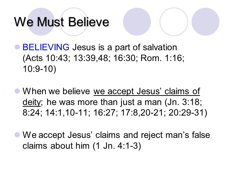 We Must Believe BELIEVING Jesus is a part of salvation (Acts 10:43; 13:39,48; 16:30; Rom.
