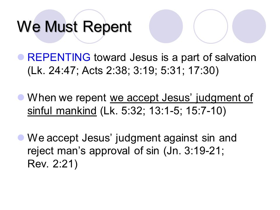 We Must Repent REPENTING toward Jesus is a part of salvation (Lk.