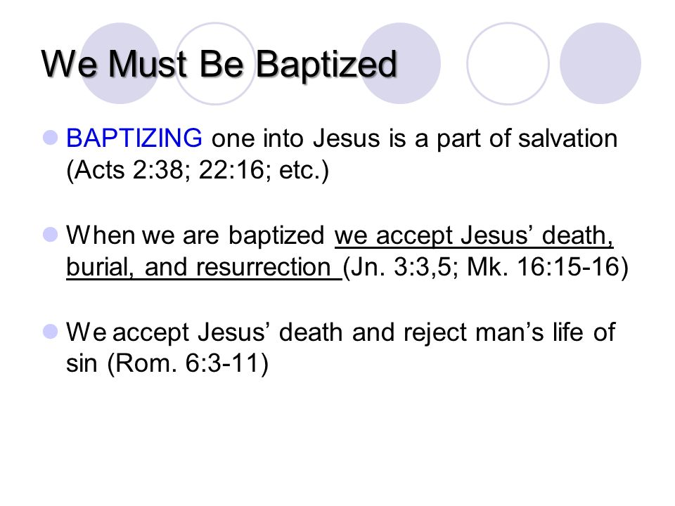 We Must Be Baptized BAPTIZING one into Jesus is a part of salvation (Acts 2:38; 22:16; etc.) When we are baptized we accept Jesus death, burial, and resurrection (Jn.