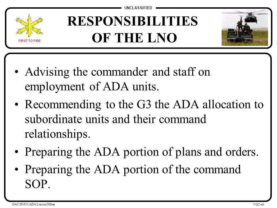 UNCLASSIFIED FIRST TO FIRE OAC.D0601 ADA Liaison Officer VGT #7 POTENTIAL ADA LNO POSITIONS (CONT.) ADA Battalion Commanders: Provide LNOs to the supported force or the force that owns the terrain in which they are operating.