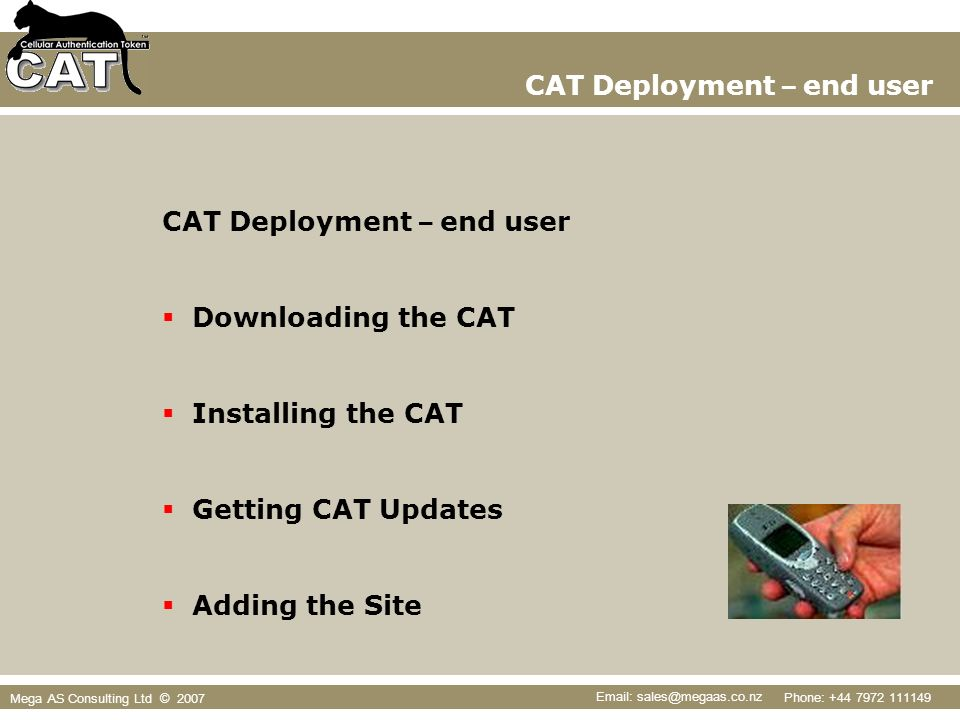 Phone: +44 7972 111149 Email: sales@megaas.co.nz Mega AS Consulting Ltd © 2007 CAT Deployment – end user Downloading the CAT Installing the CAT Getting CAT Updates Adding the Site