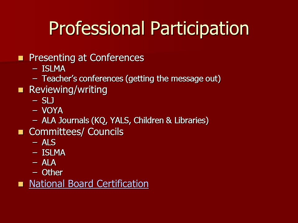 Professional Participation Presenting at Conferences Presenting at Conferences –ISLMA –Teachers conferences (getting the message out) Reviewing/writing Reviewing/writing –SLJ –VOYA –ALA Journals (KQ, YALS, Children & Libraries) Committees/ Councils Committees/ Councils –ALS –ISLMA –ALA –Other National Board Certification National Board Certification National Board Certification National Board Certification