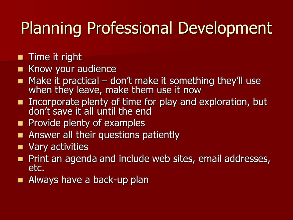 Planning Professional Development Time it right Time it right Know your audience Know your audience Make it practical – dont make it something theyll use when they leave, make them use it now Make it practical – dont make it something theyll use when they leave, make them use it now Incorporate plenty of time for play and exploration, but dont save it all until the end Incorporate plenty of time for play and exploration, but dont save it all until the end Provide plenty of examples Provide plenty of examples Answer all their questions patiently Answer all their questions patiently Vary activities Vary activities Print an agenda and include web sites,  addresses, etc.