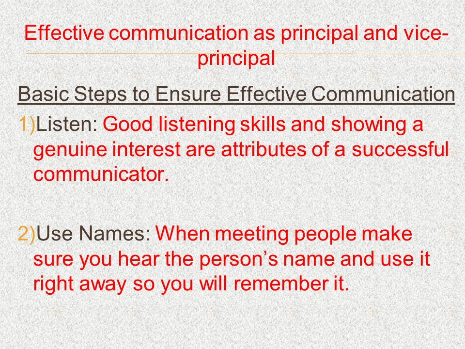 Effective communication as principal and vice- principal Basic Steps to Ensure Effective Communication Listen: Good listening skills and showing a genuine interest are attributes of a successful communicator.