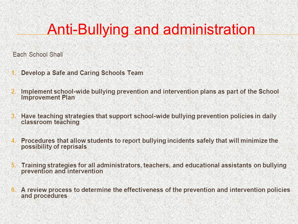 Anti-Bullying and administration Each School Shall Develop a Safe and Caring Schools Team Implement school-wide bullying prevention and intervention plans as part of the School Improvement Plan Have teaching strategies that support school-wide bullying prevention policies in daily classroom teaching Procedures that allow students to report bullying incidents safely that will minimize the possibility of reprisals Training strategies for all administrators, teachers, and educational assistants on bullying prevention and intervention A review process to determine the effectiveness of the prevention and intervention policies and procedures