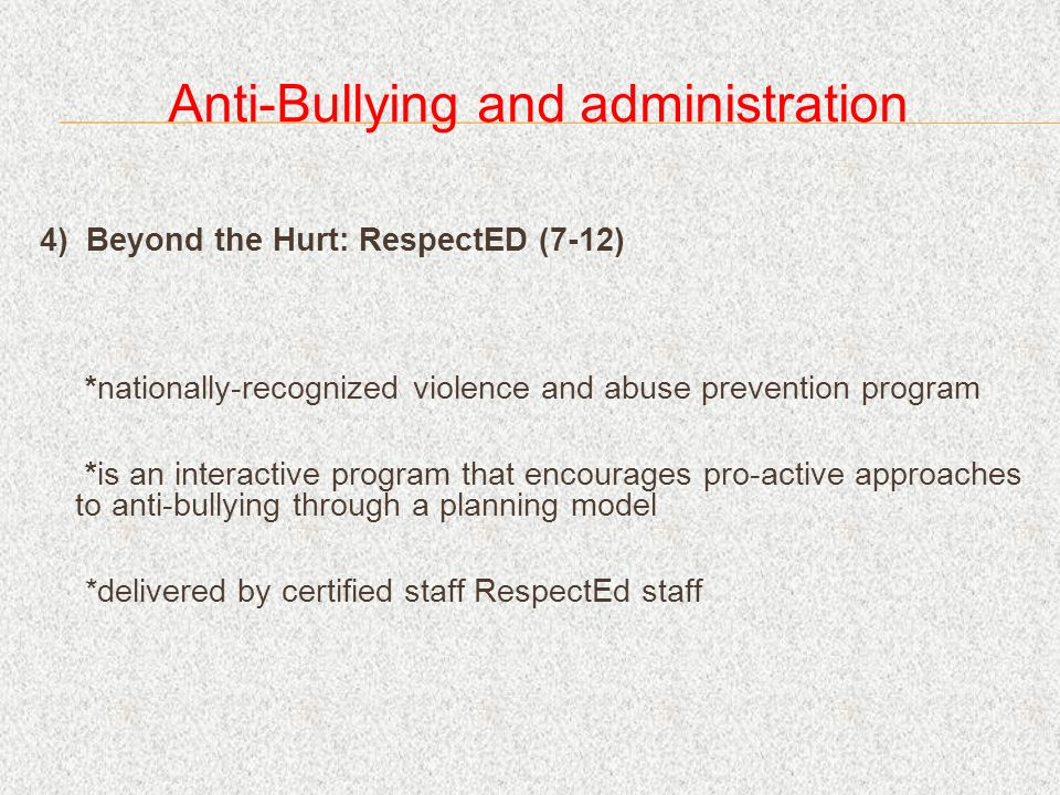 Anti-Bullying and administration 4) Beyond the Hurt: RespectED (7-12) *nationally-recognized violence and abuse prevention program *is an interactive program that encourages pro-active approaches to anti-bullying through a planning model *delivered by certified staff RespectEd staff