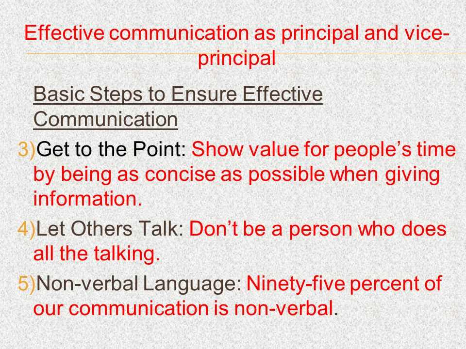 Effective communication as principal and vice- principal Basic Steps to Ensure Effective Communication Get to the Point: Show value for peoples time by being as concise as possible when giving information.
