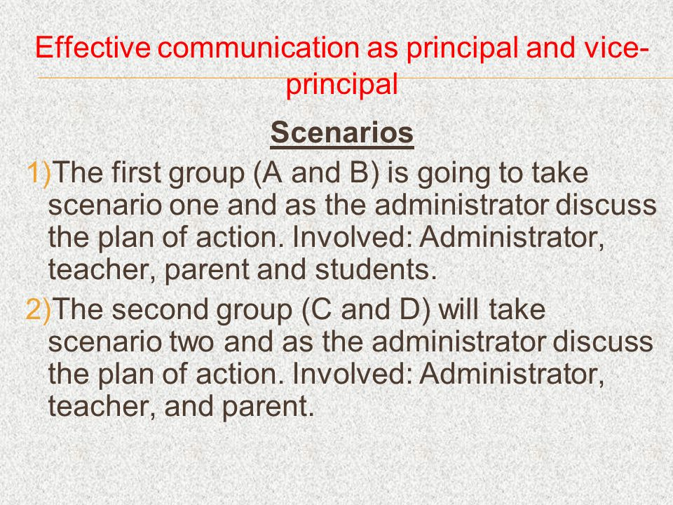 Effective communication as principal and vice- principal Scenarios The first group (A and B) is going to take scenario one and as the administrator discuss the plan of action.