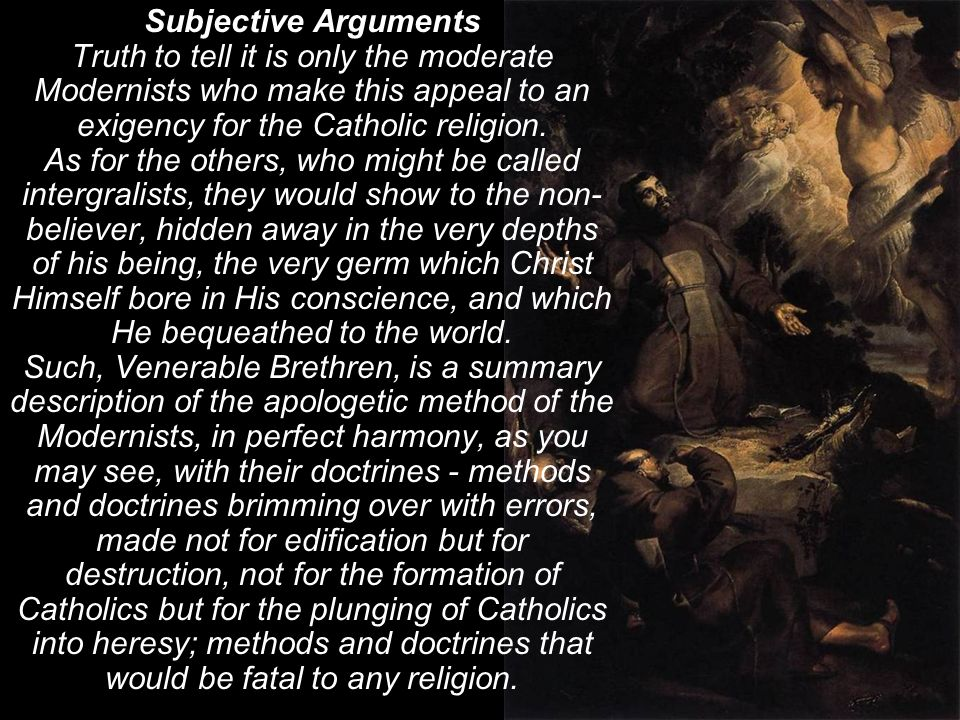 Subjective Arguments Truth to tell it is only the moderate Modernists who make this appeal to an exigency for the Catholic religion.