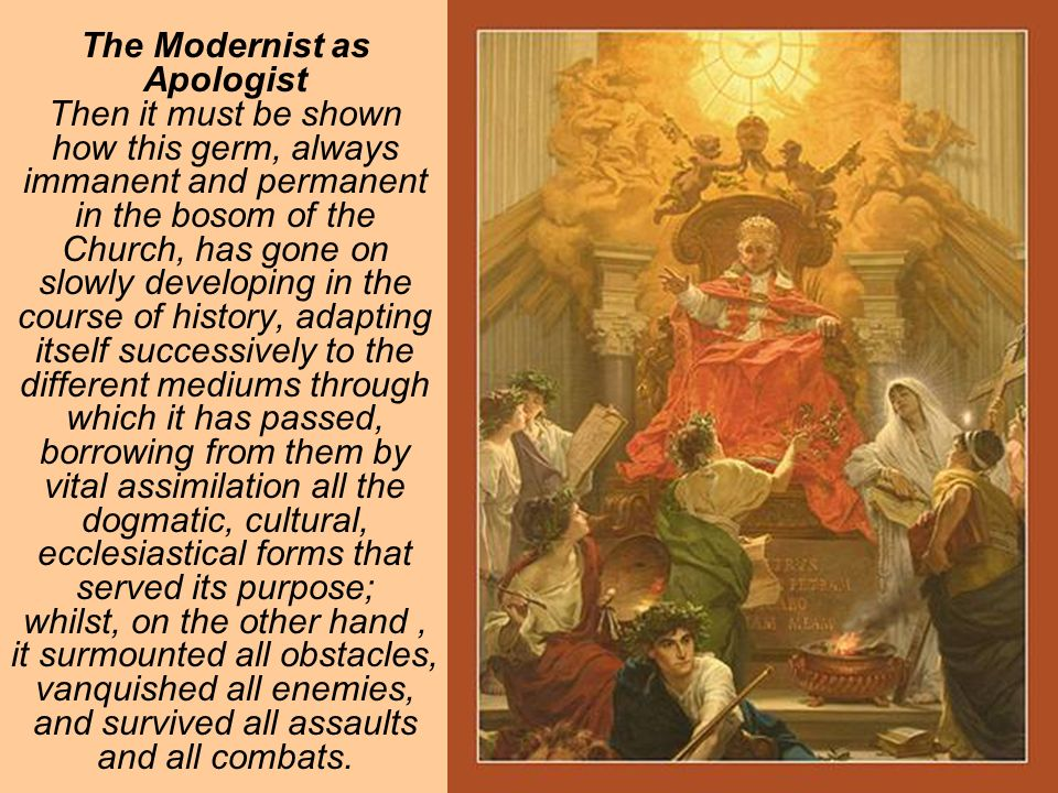 The Modernist as Apologist Then it must be shown how this germ, always immanent and permanent in the bosom of the Church, has gone on slowly developing in the course of history, adapting itself successively to the different mediums through which it has passed, borrowing from them by vital assimilation all the dogmatic, cultural, ecclesiastical forms that served its purpose; whilst, on the other hand, it surmounted all obstacles, vanquished all enemies, and survived all assaults and all combats.