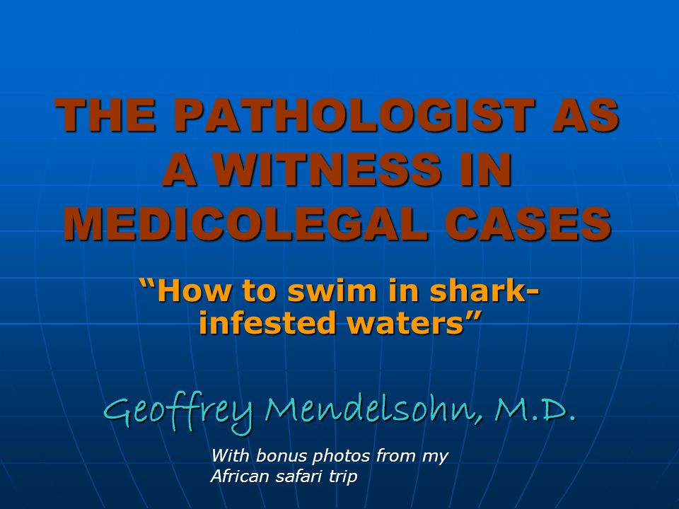 THE PATHOLOGIST AS A WITNESS IN MEDICOLEGAL CASES How to swim in shark- infested waters Geoffrey Mendelsohn, M.D.