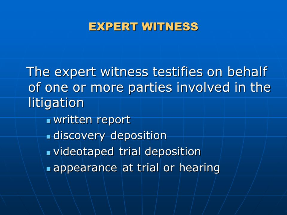 EXPERT WITNESS The expert witness testifies on behalf of one or more parties involved in the litigation The expert witness testifies on behalf of one or more parties involved in the litigation written report written report discovery deposition discovery deposition videotaped trial deposition videotaped trial deposition appearance at trial or hearing appearance at trial or hearing
