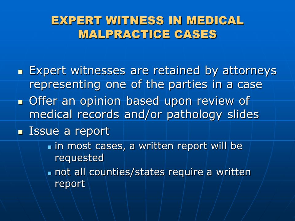 EXPERT WITNESS IN MEDICAL MALPRACTICE CASES Expert witnesses are retained by attorneys representing one of the parties in a case Expert witnesses are retained by attorneys representing one of the parties in a case Offer an opinion based upon review of medical records and/or pathology slides Offer an opinion based upon review of medical records and/or pathology slides Issue a report Issue a report in most cases, a written report will be requested in most cases, a written report will be requested not all counties/states require a written report not all counties/states require a written report