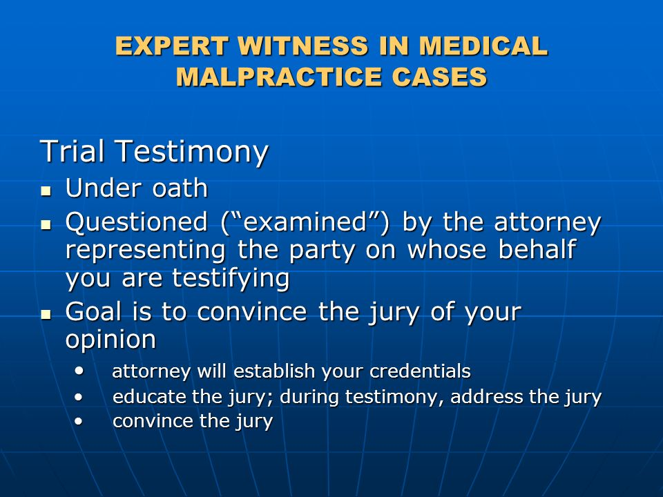 EXPERT WITNESS IN MEDICAL MALPRACTICE CASES Trial Testimony Under oath Under oath Questioned (examined) by the attorney representing the party on whose behalf you are testifying Questioned (examined) by the attorney representing the party on whose behalf you are testifying Goal is to convince the jury of your opinion Goal is to convince the jury of your opinion attorney will establish your credentials attorney will establish your credentials educate the jury; during testimony, address the jury educate the jury; during testimony, address the jury convince the jury convince the jury