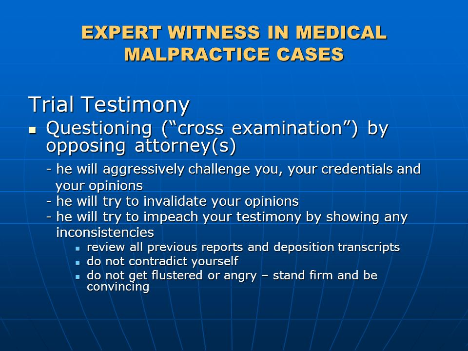 EXPERT WITNESS IN MEDICAL MALPRACTICE CASES Trial Testimony Questioning (cross examination) by opposing attorney(s) Questioning (cross examination) by opposing attorney(s) - he will aggressively challenge you, your credentials and your opinions your opinions - he will try to invalidate your opinions - he will try to impeach your testimony by showing any inconsistencies inconsistencies review all previous reports and deposition transcripts review all previous reports and deposition transcripts do not contradict yourself do not contradict yourself do not get flustered or angry – stand firm and be convincing do not get flustered or angry – stand firm and be convincing