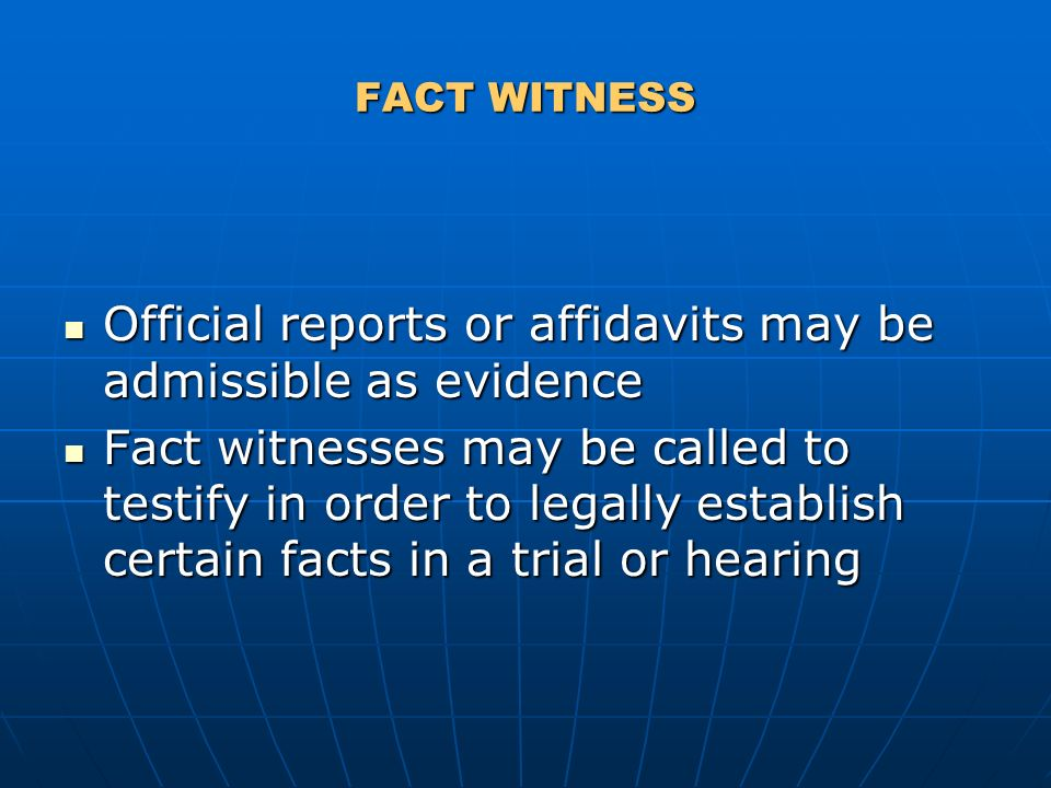 FACT WITNESS Official reports or affidavits may be admissible as evidence Official reports or affidavits may be admissible as evidence Fact witnesses may be called to testify in order to legally establish certain facts in a trial or hearing Fact witnesses may be called to testify in order to legally establish certain facts in a trial or hearing