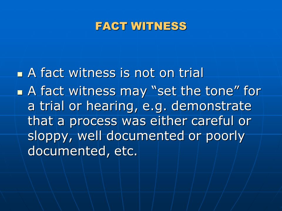 FACT WITNESS A fact witness is not on trial A fact witness is not on trial A fact witness may set the tone for a trial or hearing, e.g.