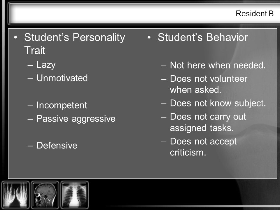 Resident B Students Personality Trait –Lazy –Unmotivated –Incompetent –Passive aggressive –Defensive Students Behavior –Not here when needed.