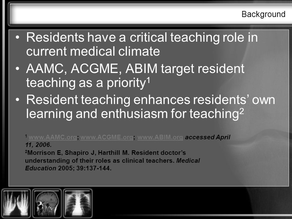 Background Residents have a critical teaching role in current medical climate AAMC, ACGME, ABIM target resident teaching as a priority 1 Resident teaching enhances residents own learning and enthusiasm for teaching accessed April 11, 2006.