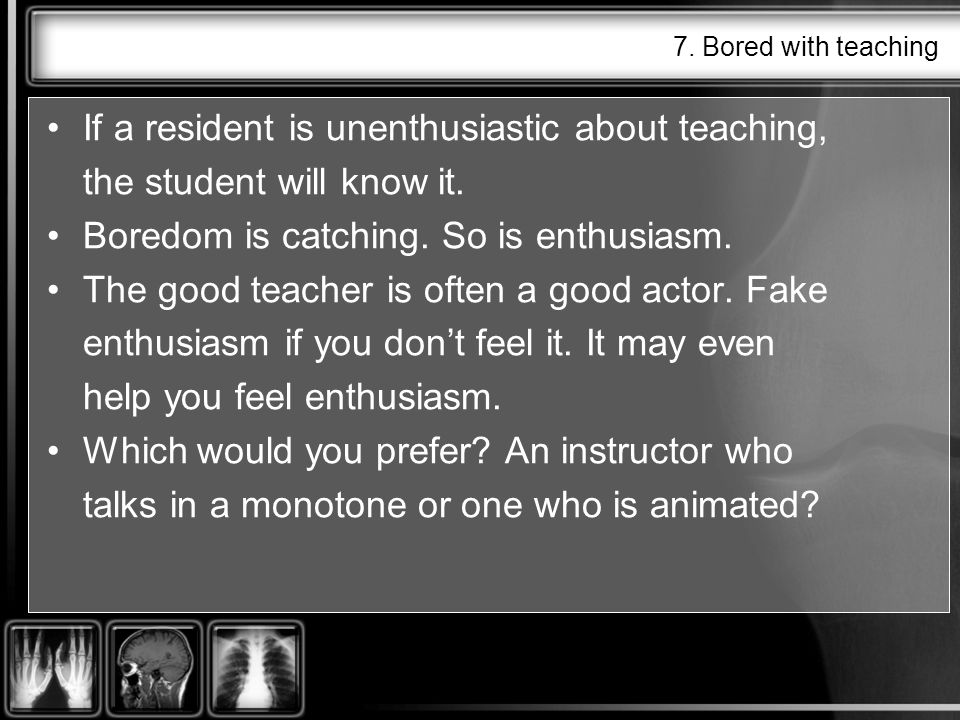 7. Bored with teaching If a resident is unenthusiastic about teaching, the student will know it.
