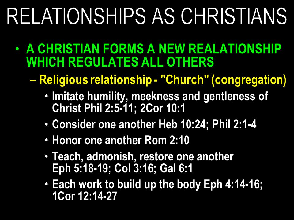 A CHRISTIAN FORMS A NEW REALATIONSHIP WHICH REGULATES ALL OTHERS – Religious relationship - Church (congregation) Imitate humility, meekness and gentleness of Christ Phil 2:5-11; 2Cor 10:1 Consider one another Heb 10:24; Phil 2:1-4 Honor one another Rom 2:10 Teach, admonish, restore one another Eph 5:18-19; Col 3:16; Gal 6:1 Each work to build up the body Eph 4:14-16; 1Cor 12:14-27