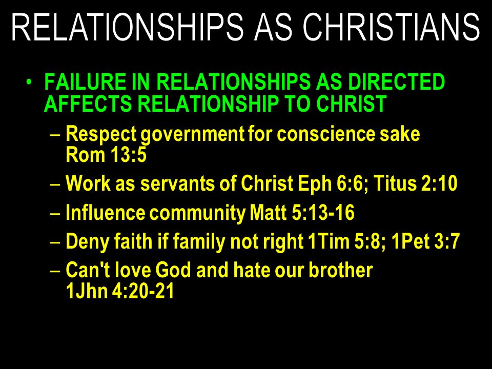 FAILURE IN RELATIONSHIPS AS DIRECTED AFFECTS RELATIONSHIP TO CHRIST – Respect government for conscience sake Rom 13:5 – Work as servants of Christ Eph 6:6; Titus 2:10 – Influence community Matt 5:13-16 – Deny faith if family not right 1Tim 5:8; 1Pet 3:7 – Can t love God and hate our brother 1Jhn 4:20-21