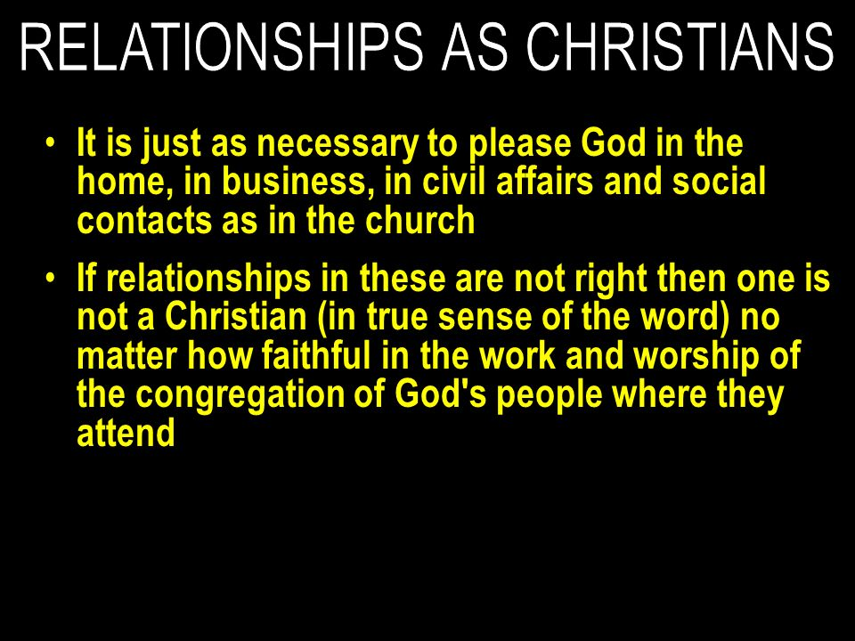 It is just as necessary to please God in the home, in business, in civil affairs and social contacts as in the church If relationships in these are not right then one is not a Christian (in true sense of the word) no matter how faithful in the work and worship of the congregation of God s people where they attend