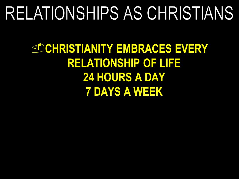 CHRISTIANITY EMBRACES EVERY RELATIONSHIP OF LIFE 24 HOURS A DAY 7 DAYS A WEEK