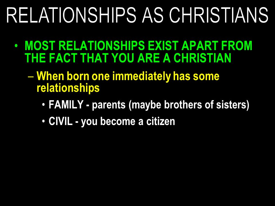 MOST RELATIONSHIPS EXIST APART FROM THE FACT THAT YOU ARE A CHRISTIAN – When born one immediately has some relationships FAMILY - parents (maybe brothers of sisters) CIVIL - you become a citizen