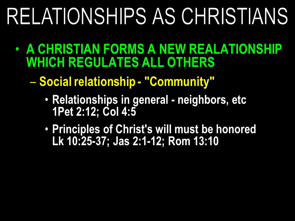 A CHRISTIAN FORMS A NEW REALATIONSHIP WHICH REGULATES ALL OTHERS – Social relationship - Community Relationships in general - neighbors, etc 1Pet 2:12; Col 4:5 Principles of Christ s will must be honored Lk 10:25-37; Jas 2:1-12; Rom 13:10