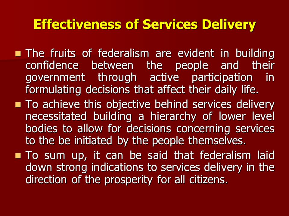 Effectiveness of Services Delivery The The fruits of federalism are evident in building confidence between the people and their government through active participation in formulating decisions that affect their daily life.