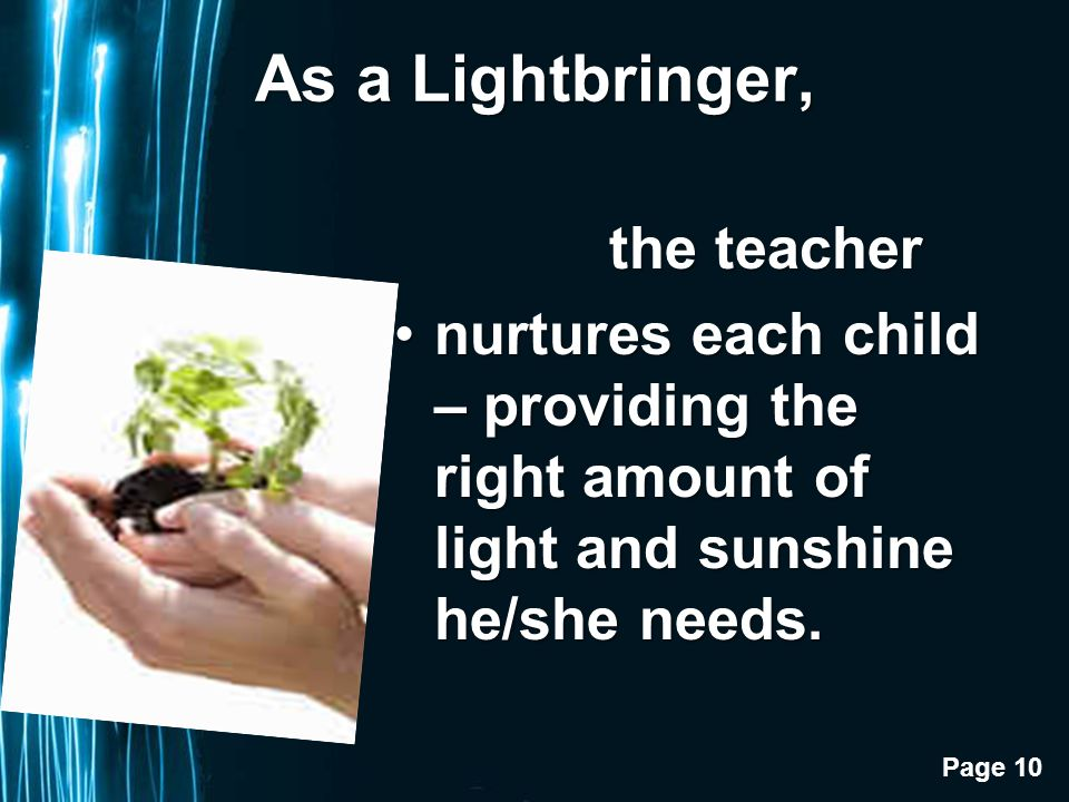 Page 10 As a Lightbringer, the teacher the teacher nurtures each child – providing the right amount of light and sunshine he/she needs.nurtures each child – providing the right amount of light and sunshine he/she needs.