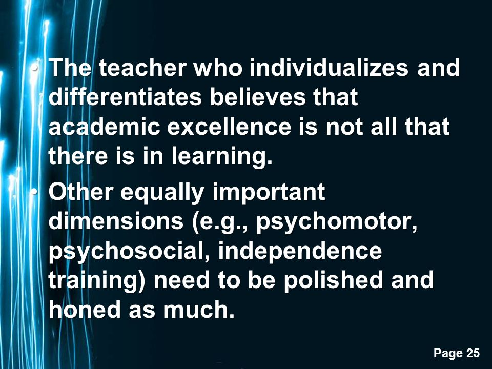 Page 25 The teacher who individualizes and differentiates believes that academic excellence is not all that there is in learning.The teacher who individualizes and differentiates believes that academic excellence is not all that there is in learning.