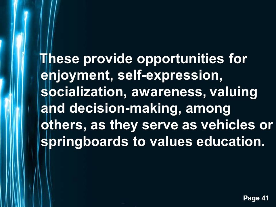 Page 41 These provide opportunities for enjoyment, self-expression, socialization, awareness, valuing and decision-making, among others, as they serve as vehicles or springboards to values education.